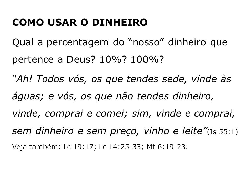 COMO USAR O DINHEIRO Qual a percentagem do nosso dinheiro que pertence a Deus? 10%? 100%? Ah! Todos vós, os que tendes sede, vinde às águas; e vós, os