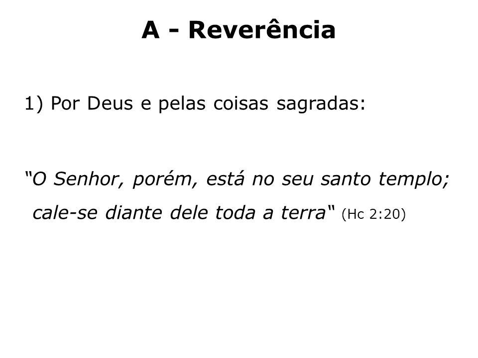 A - Reverência 1)Por Deus e pelas coisas sagradas: O Senhor, porém, está no seu santo templo; cale-se diante dele toda a terra (Hc 2:20)