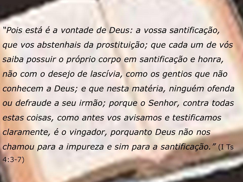Pois está é a vontade de Deus: a vossa santificação, que vos abstenhais da prostituição; que cada um de vós saiba possuir o próprio corpo em santifica