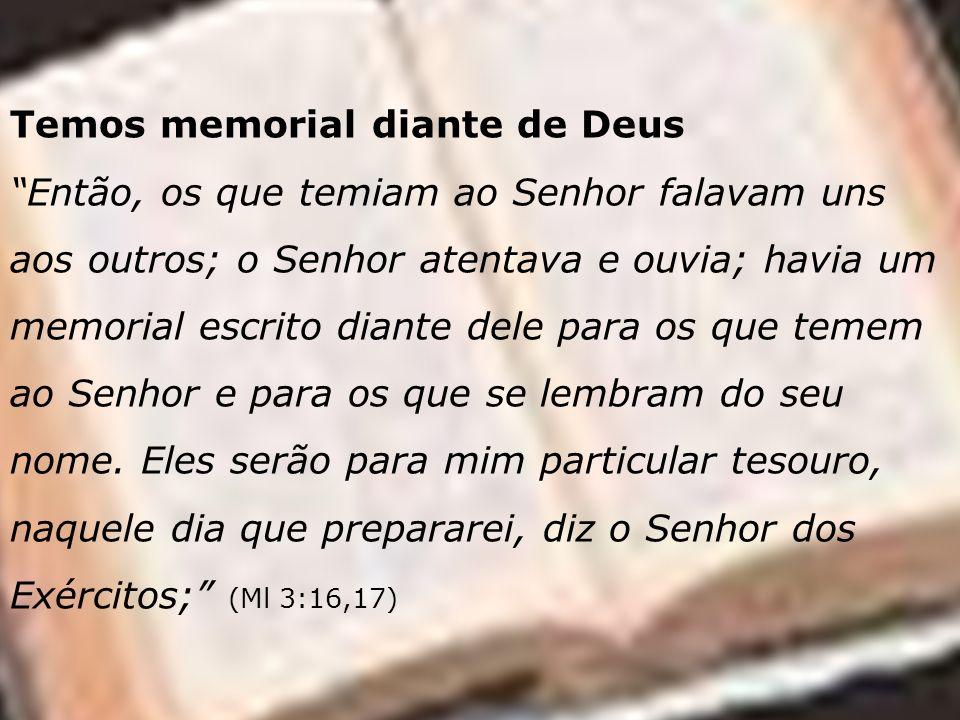 Temos memorial diante de Deus Então, os que temiam ao Senhor falavam uns aos outros; o Senhor atentava e ouvia; havia um memorial escrito diante dele