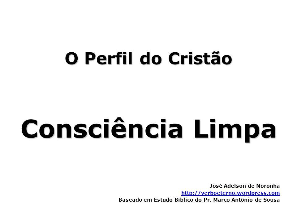 O Perfil do Cristão Consciência Limpa José Adelson de Noronha http://verboeterno.wordpress.com Baseado em Estudo Bíblico do Pr. Marco Antônio de Sousa