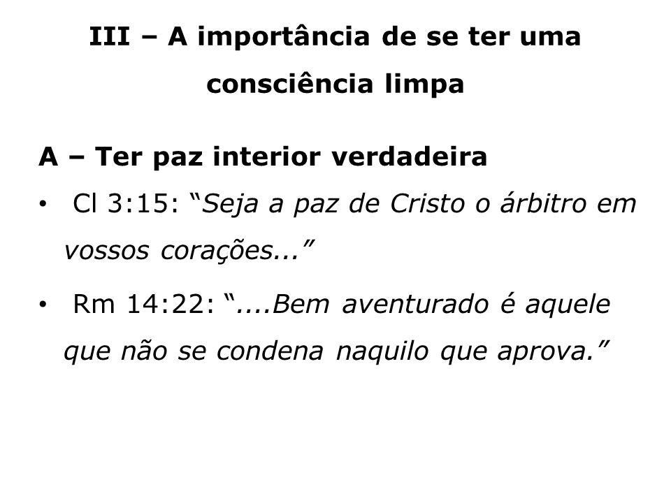 III – A importância de se ter uma consciência limpa A – Ter paz interior verdadeira Cl 3:15: Seja a paz de Cristo o árbitro em vossos corações... Rm 1