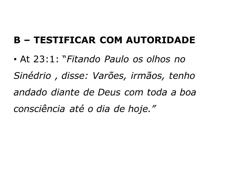 B – TESTIFICAR COM AUTORIDADE At 23:1: Fitando Paulo os olhos no Sinédrio, disse: Varões, irmãos, tenho andado diante de Deus com toda a boa consciênc