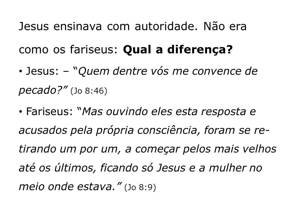 Jesus ensinava com autoridade. Não era como os fariseus: Qual a diferença? Jesus: – Quem dentre vós me convence de pecado? (Jo 8:46) Fariseus: Mas ouv