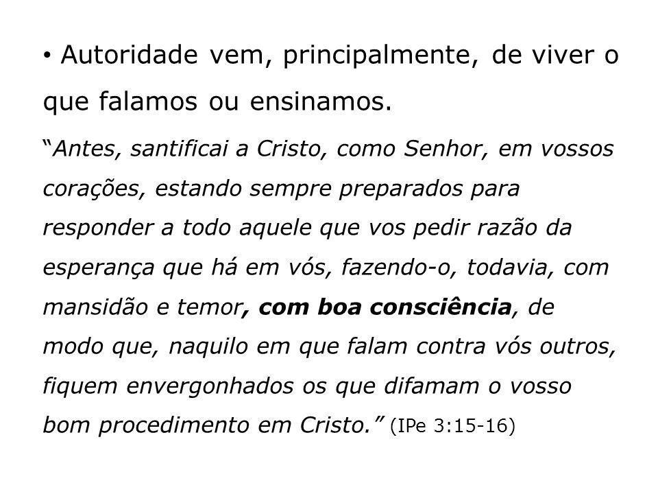 Autoridade vem, principalmente, de viver o que falamos ou ensinamos. Antes, santificai a Cristo, como Senhor, em vossos corações, estando sempre prepa