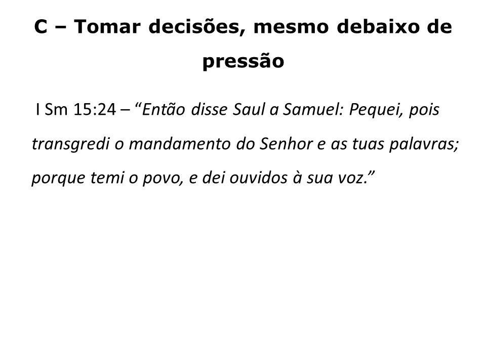 C – Tomar decisões, mesmo debaixo de pressão I Sm 15:24 – Então disse Saul a Samuel: Pequei, pois transgredi o mandamento do Senhor e as tuas palavras