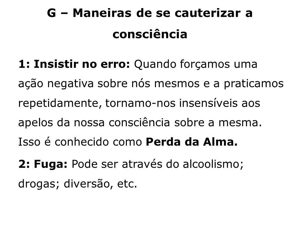 G – Maneiras de se cauterizar a consciência 1: Insistir no erro: Quando forçamos uma ação negativa sobre nós mesmos e a praticamos repetidamente, torn