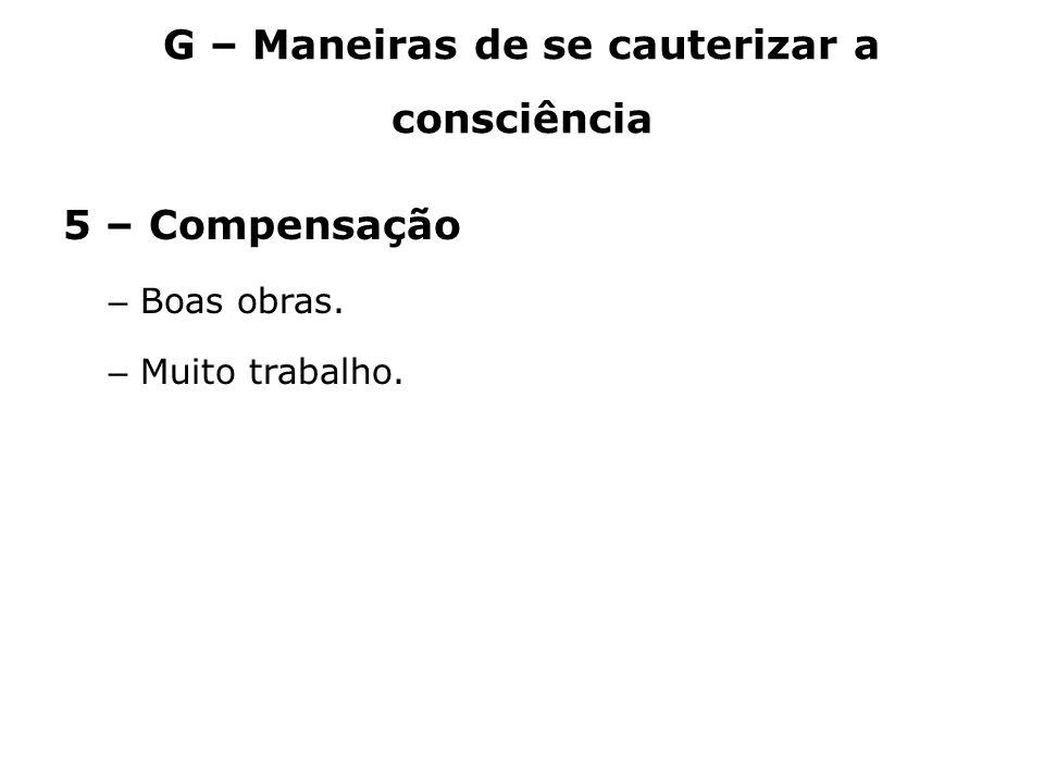 G – Maneiras de se cauterizar a consciência 5 – Compensação – Boas obras. – Muito trabalho.