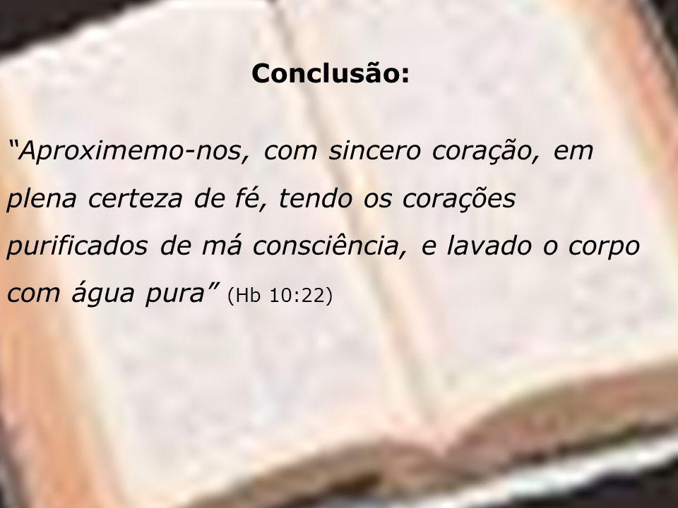 Conclusão: Aproximemo-nos, com sincero coração, em plena certeza de fé, tendo os corações purificados de má consciência, e lavado o corpo com água pur