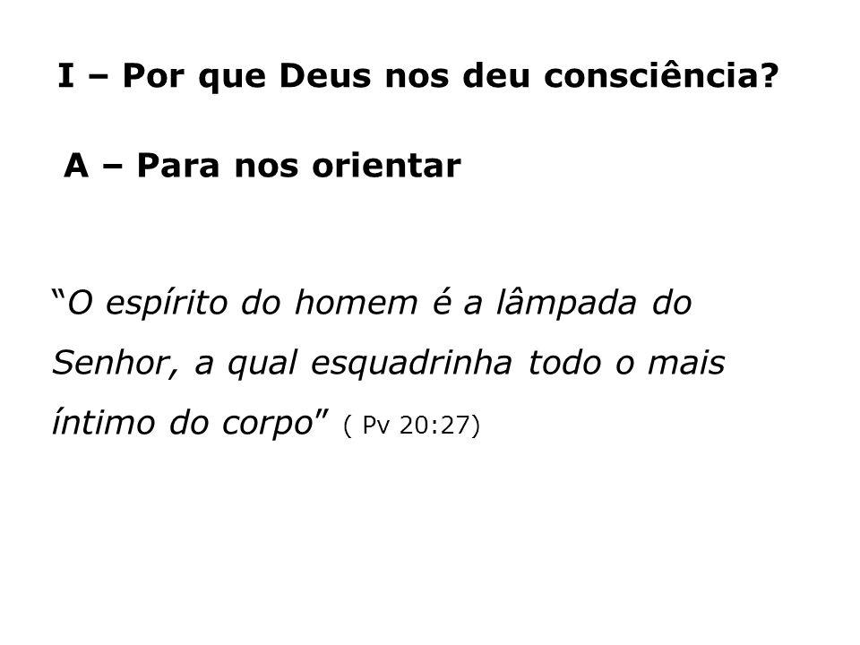 I – Por que Deus nos deu consciência? A – Para nos orientar O espírito do homem é a lâmpada do Senhor, a qual esquadrinha todo o mais íntimo do corpo