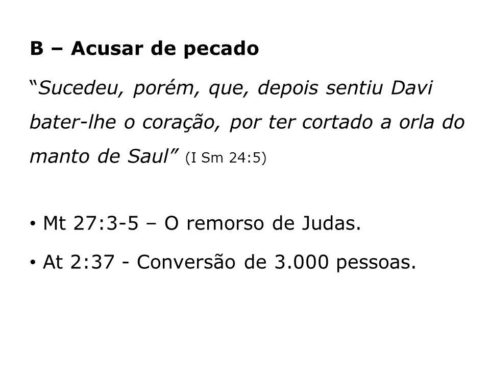 B – Acusar de pecado Sucedeu, porém, que, depois sentiu Davi bater-lhe o coração, por ter cortado a orla do manto de Saul (I Sm 24:5) Mt 27:3-5 – O re