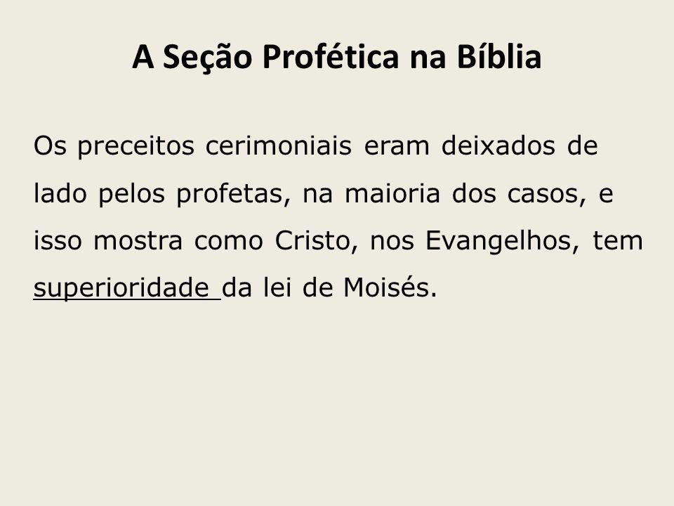 A Seção Profética na Bíblia Os preceitos cerimoniais eram deixados de lado pelos profetas, na maioria dos casos, e isso mostra como Cristo, nos Evange