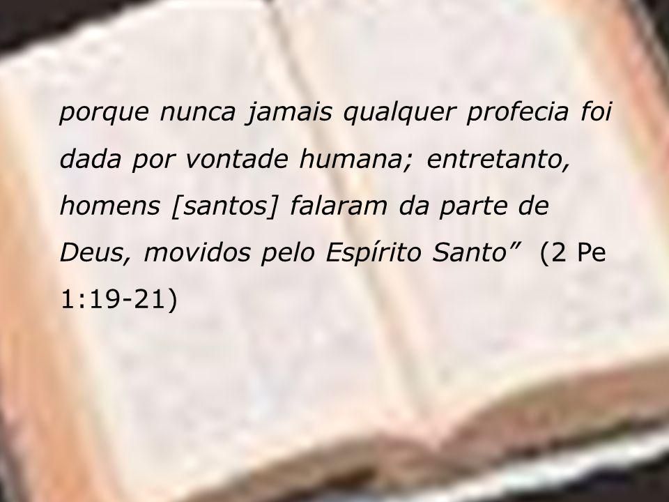 porque nunca jamais qualquer profecia foi dada por vontade humana; entretanto, homens [santos] falaram da parte de Deus, movidos pelo Espírito Santo (