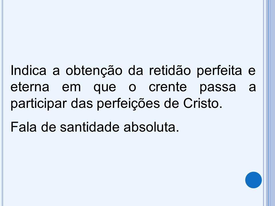 Indica a obtenção da retidão perfeita e eterna em que o crente passa a participar das perfeições de Cristo. Fala de santidade absoluta.