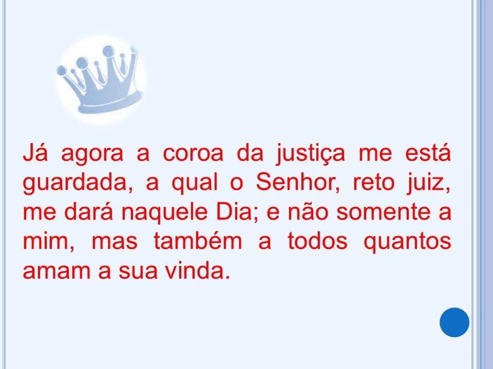 Já agora a coroa da justiça me está guardada, a qual o Senhor, reto juiz, me dará naquele Dia; e não somente a mim, mas também a todos quantos amam a
