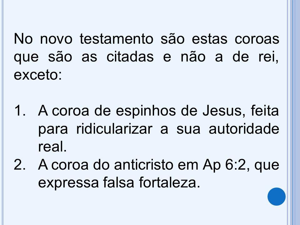 No novo testamento são estas coroas que são as citadas e não a de rei, exceto: 1.A coroa de espinhos de Jesus, feita para ridicularizar a sua autoridade real.