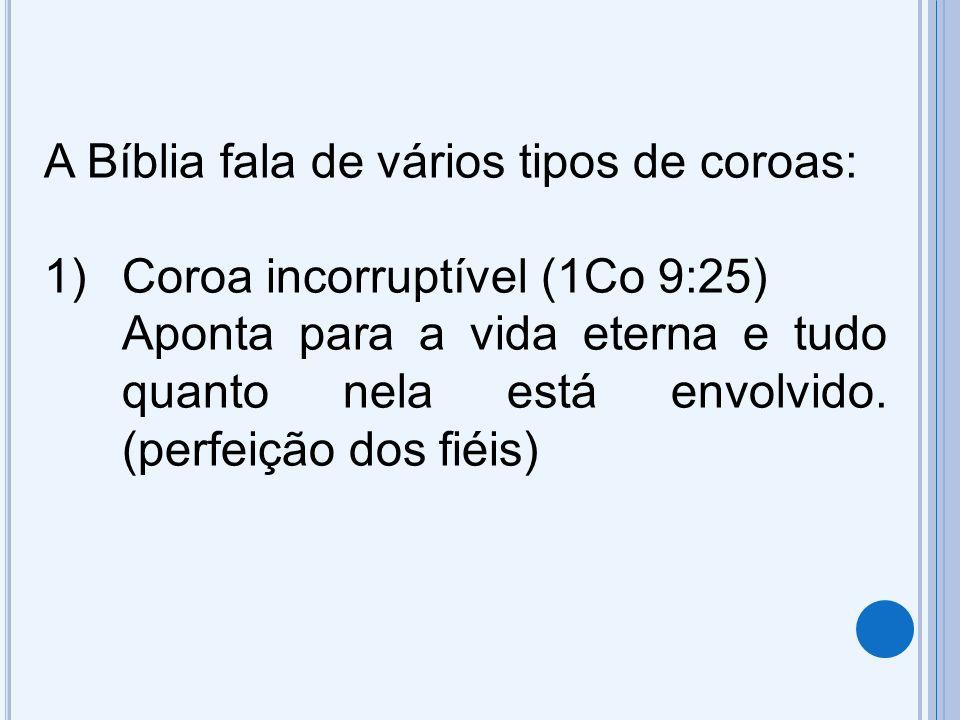 A Bíblia fala de vários tipos de coroas: 1)Coroa incorruptível (1Co 9:25) Aponta para a vida eterna e tudo quanto nela está envolvido. (perfeição dos