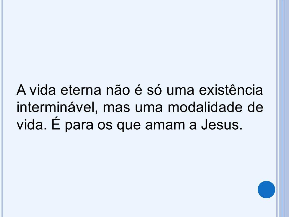 A vida eterna não é só uma existência interminável, mas uma modalidade de vida. É para os que amam a Jesus.