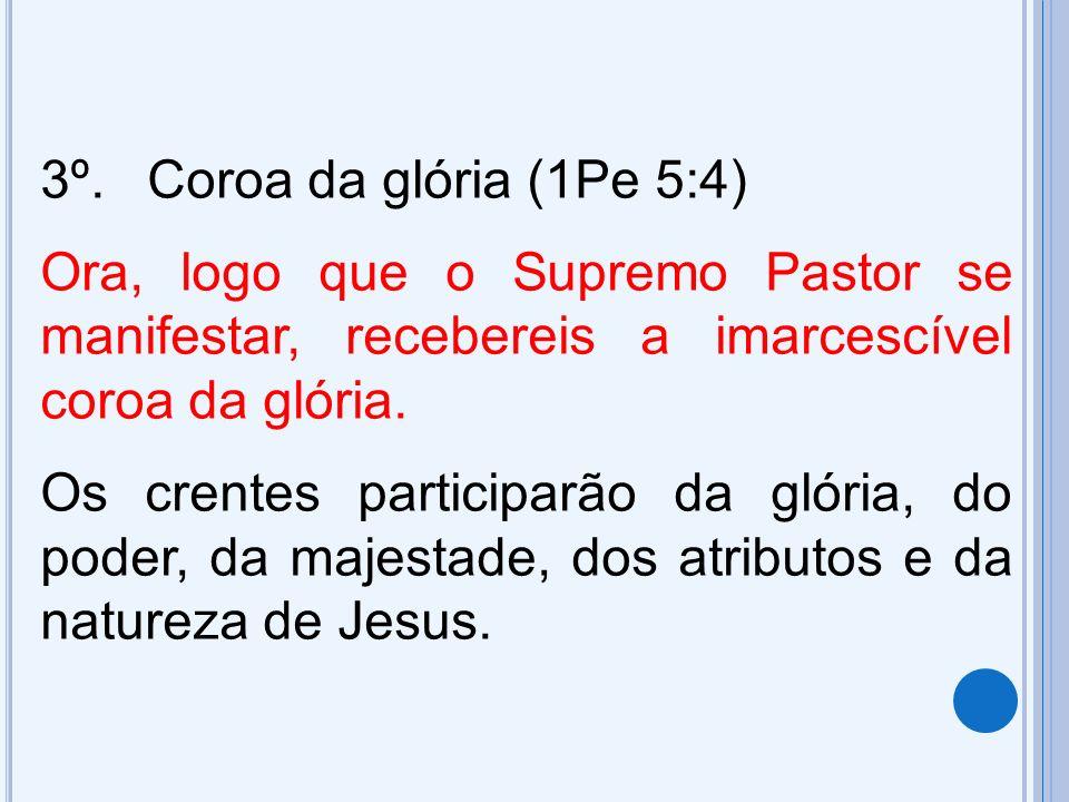 3º.Coroa da glória (1Pe 5:4) Ora, logo que o Supremo Pastor se manifestar, recebereis a imarcescível coroa da glória. Os crentes participarão da glóri