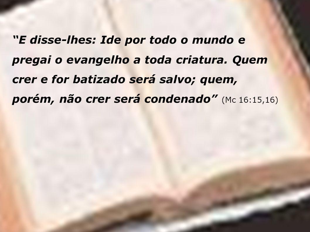 E disse-lhes: Ide por todo o mundo e pregai o evangelho a toda criatura. Quem crer e for batizado será salvo; quem, porém, não crer será condenado (Mc