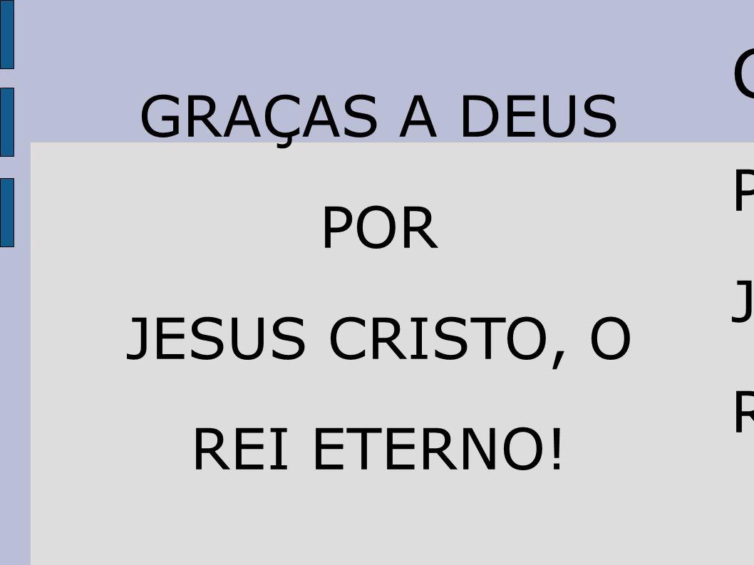 G GRAÇAS A DEUS P POR J JESUS CRISTO, O R REI ETERNO!
