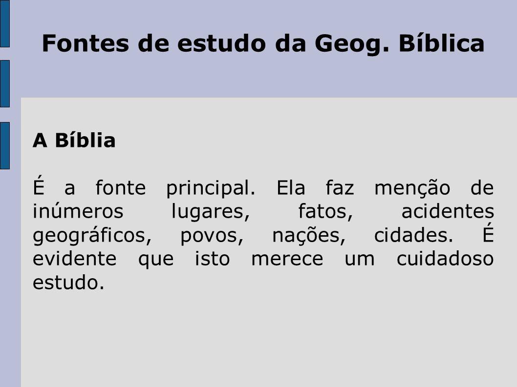 Fontes de estudo da Geog. Bíblica A Bíblia É a fonte principal. Ela faz menção de inúmeros lugares, fatos, acidentes geográficos, povos, nações, cidad