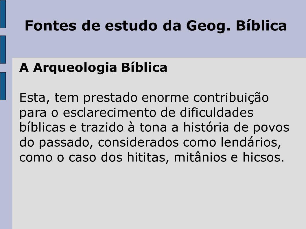 Fontes de estudo da Geog. Bíblica A Arqueologia Bíblica Esta, tem prestado enorme contribuição para o esclarecimento de dificuldades bíblicas e trazid