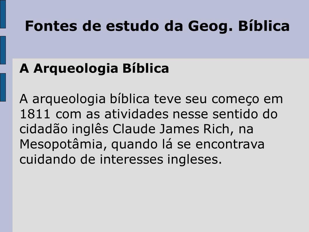 Fontes de estudo da Geog. Bíblica A Arqueologia Bíblica A arqueologia bíblica teve seu começo em 1811 com as atividades nesse sentido do cidadão inglê