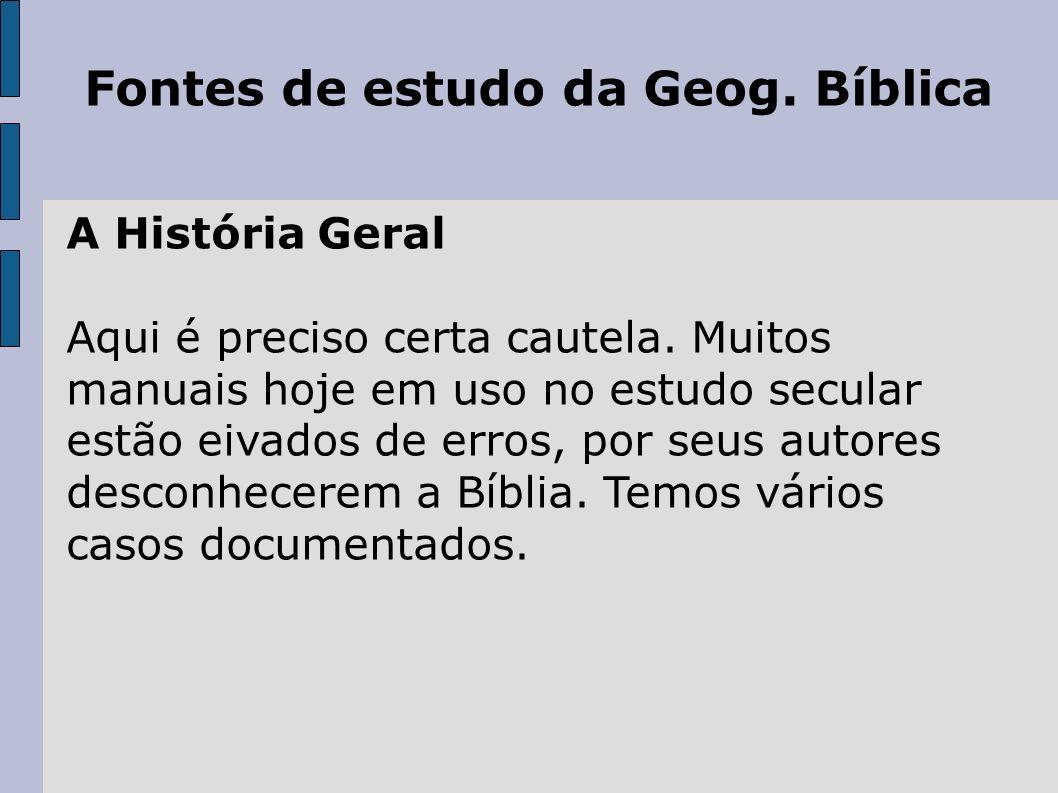 Fontes de estudo da Geog. Bíblica A História Geral Aqui é preciso certa cautela. Muitos manuais hoje em uso no estudo secular estão eivados de erros,
