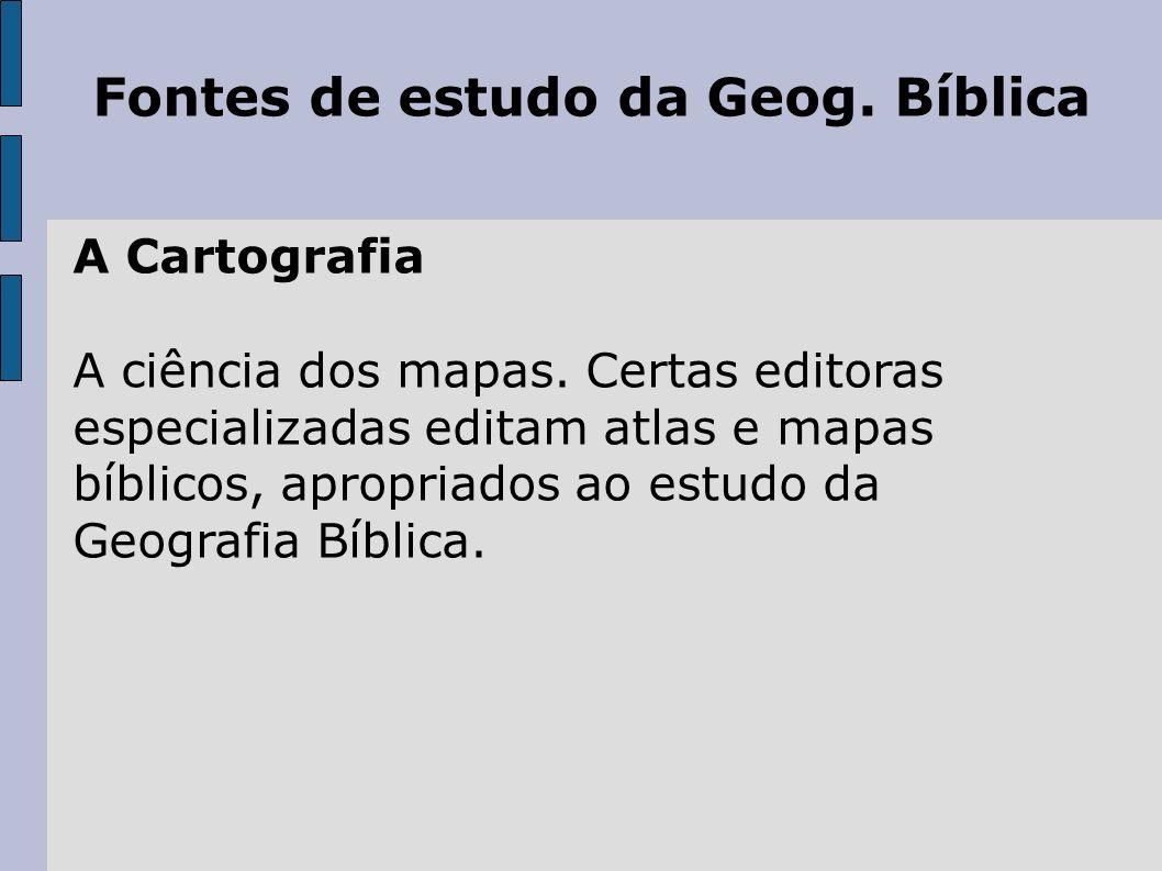 Fontes de estudo da Geog. Bíblica A Cartografia A ciência dos mapas. Certas editoras especializadas editam atlas e mapas bíblicos, apropriados ao estu
