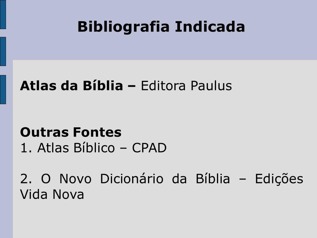 Bibliografia Indicada Atlas da Bíblia – Editora Paulus Outras Fontes 1. Atlas Bíblico – CPAD 2. O Novo Dicionário da Bíblia – Edições Vida Nova