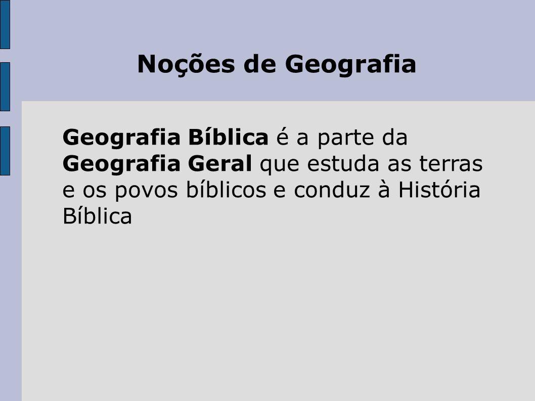 Noções de Geografia Geografia Bíblica é a parte da Geografia Geral que estuda as terras e os povos bíblicos e conduz à História Bíblica