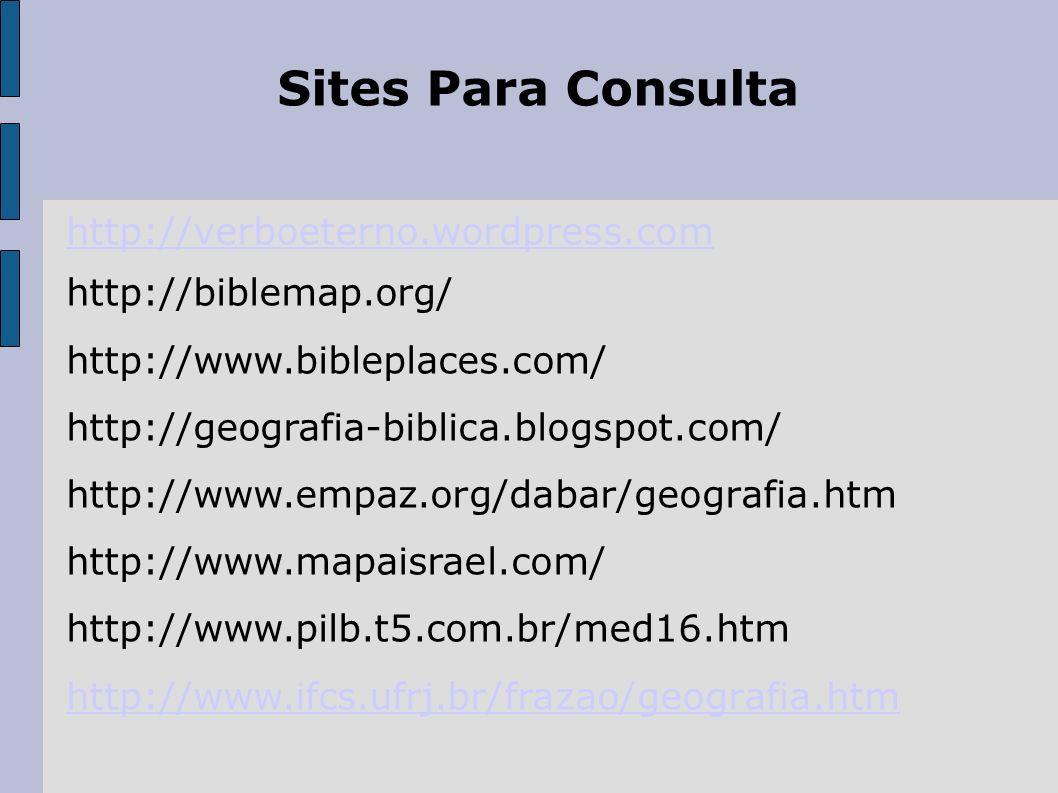 Sites Para Consulta http://verboeterno.wordpress.com http://biblemap.org/ http://www.bibleplaces.com/ http://geografia-biblica.blogspot.com/ http://ww