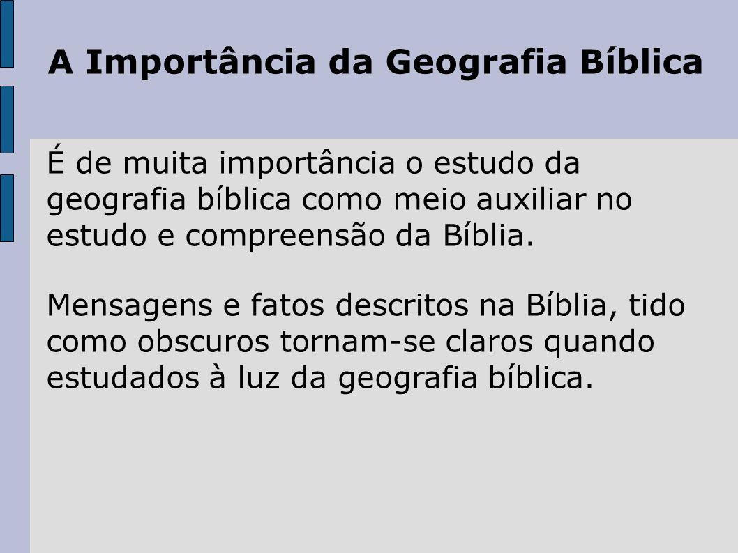 A Importância da Geografia Bíblica É de muita importância o estudo da geografia bíblica como meio auxiliar no estudo e compreensão da Bíblia. Mensagen
