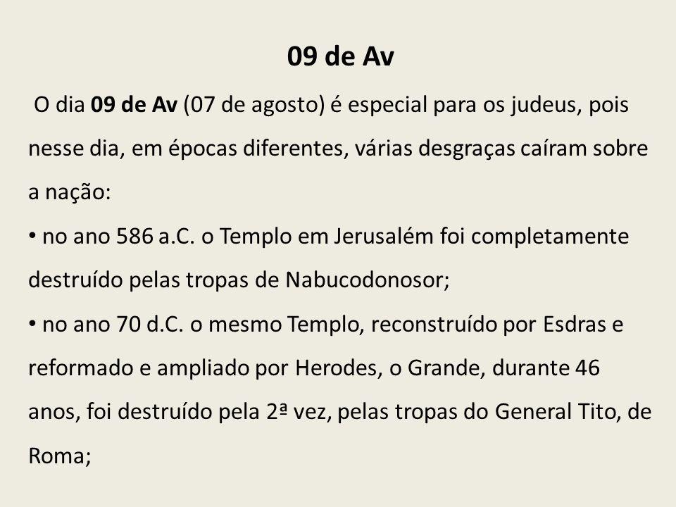 09 de Av O dia 09 de Av (07 de agosto) é especial para os judeus, pois nesse dia, em épocas diferentes, várias desgraças caíram sobre a nação: no ano