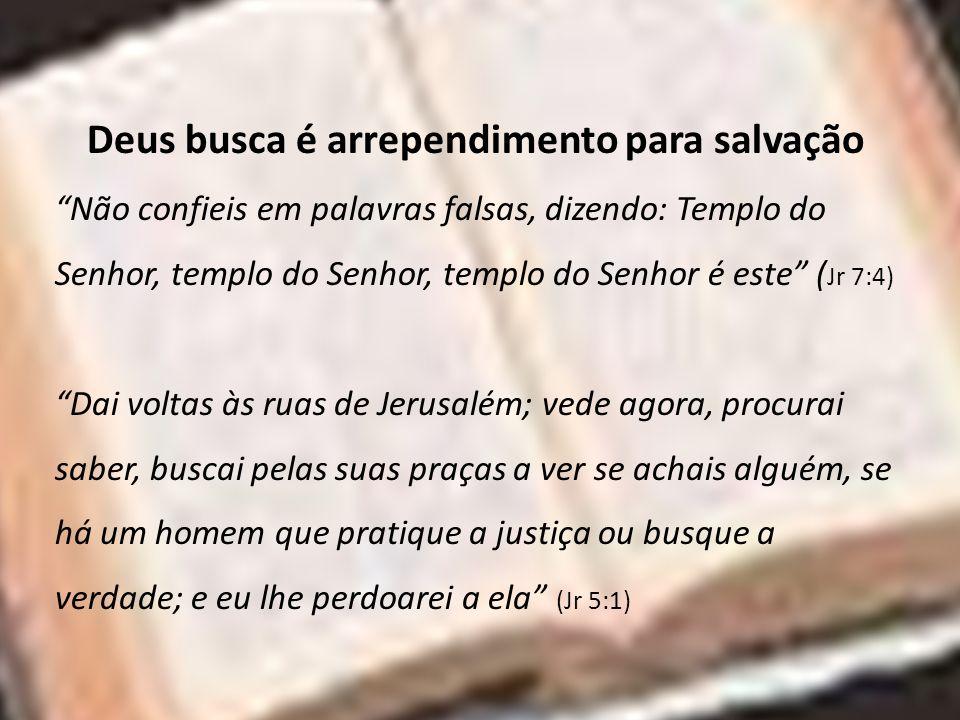 Deus busca é arrependimento para salvação Não confieis em palavras falsas, dizendo: Templo do Senhor, templo do Senhor, templo do Senhor é este ( Jr 7