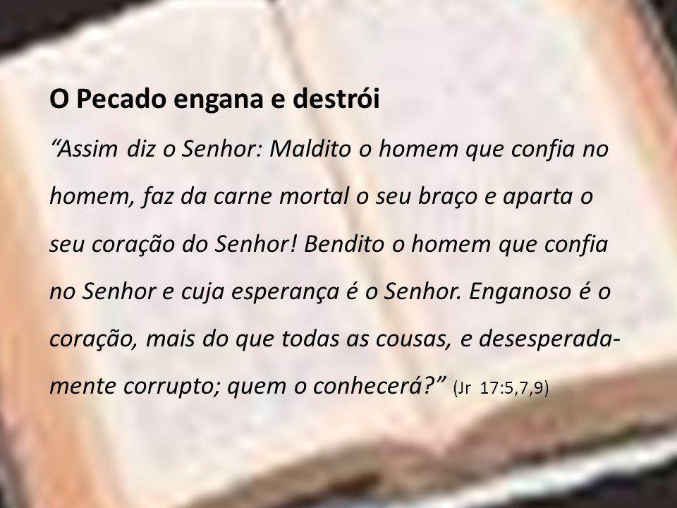 O Pecado engana e destrói Assim diz o Senhor: Maldito o homem que confia no homem, faz da carne mortal o seu braço e aparta o seu coração do Senhor! B