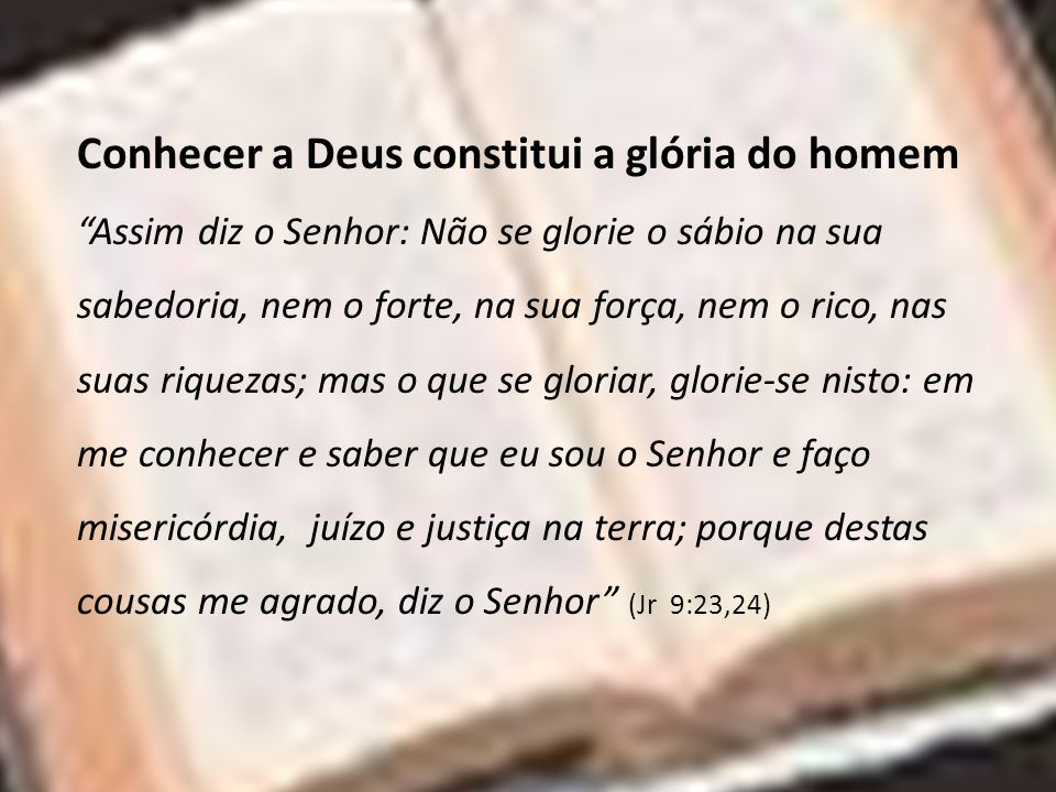 Conhecer a Deus constitui a glória do homem Assim diz o Senhor: Não se glorie o sábio na sua sabedoria, nem o forte, na sua força, nem o rico, nas sua