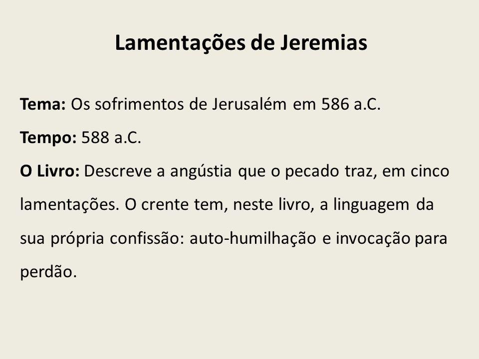 Tema: Os sofrimentos de Jerusalém em 586 a.C. Tempo: 588 a.C. O Livro: Descreve a angústia que o pecado traz, em cinco lamentações. O crente tem, nest