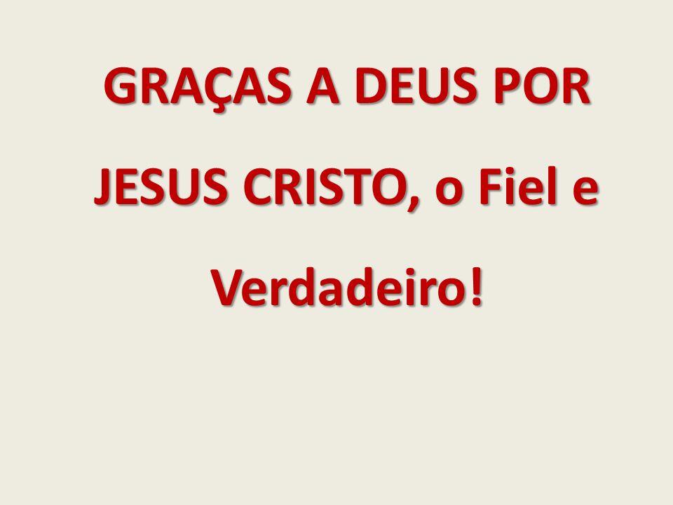 GRAÇAS A DEUS POR JESUS CRISTO, o Fiel e Verdadeiro!