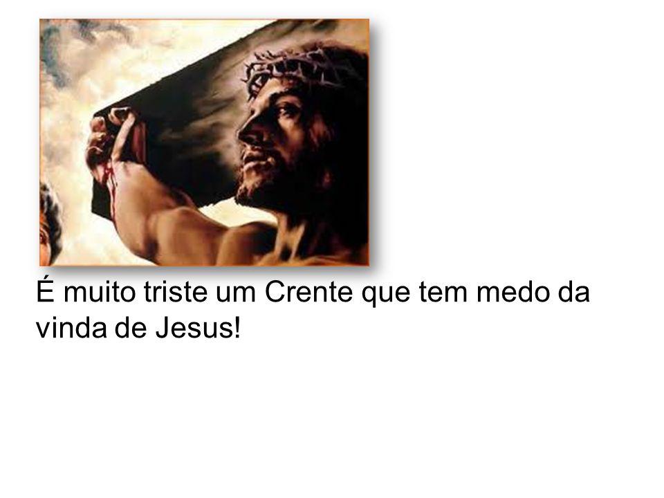 É muito triste um Crente que tem medo da vinda de Jesus!