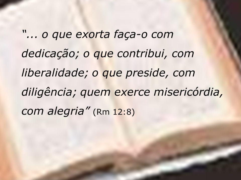 ... o que exorta faça-o com dedicação; o que contribui, com liberalidade; o que preside, com diligência; quem exerce misericórdia, com alegria (Rm 12: