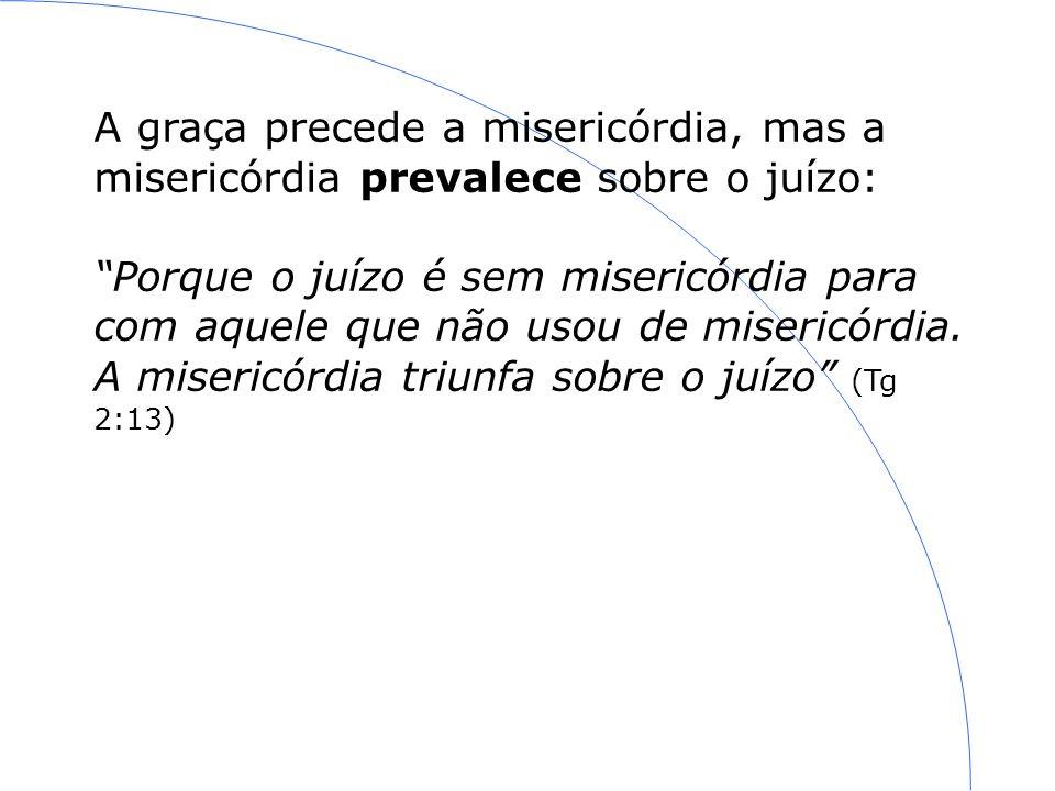 A graça precede a misericórdia, mas a misericórdia prevalece sobre o juízo: Porque o juízo é sem misericórdia para com aquele que não usou de misericórdia.