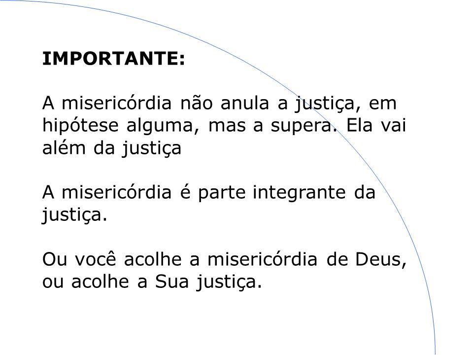 IMPORTANTE: A misericórdia não anula a justiça, em hipótese alguma, mas a supera.