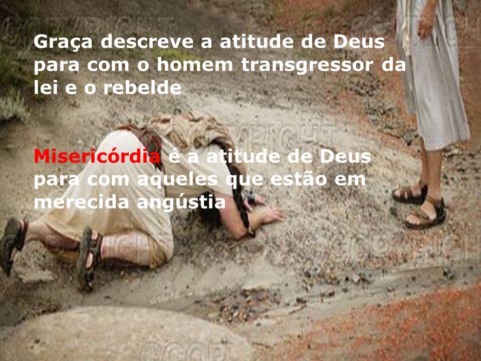Graça descreve a atitude de Deus para com o homem transgressor da lei e o rebelde Misericórdia é a atitude de Deus para com aqueles que estão em merecida angústia