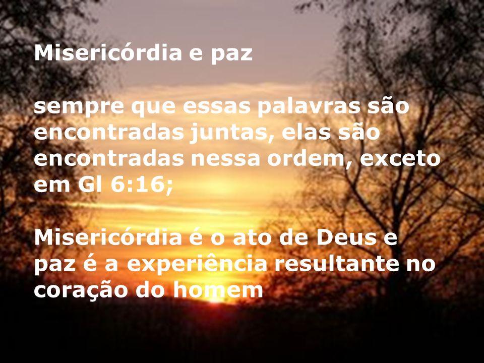 Misericórdia e paz sempre que essas palavras são encontradas juntas, elas são encontradas nessa ordem, exceto em Gl 6:16; Misericórdia é o ato de Deus e paz é a experiência resultante no coração do homem