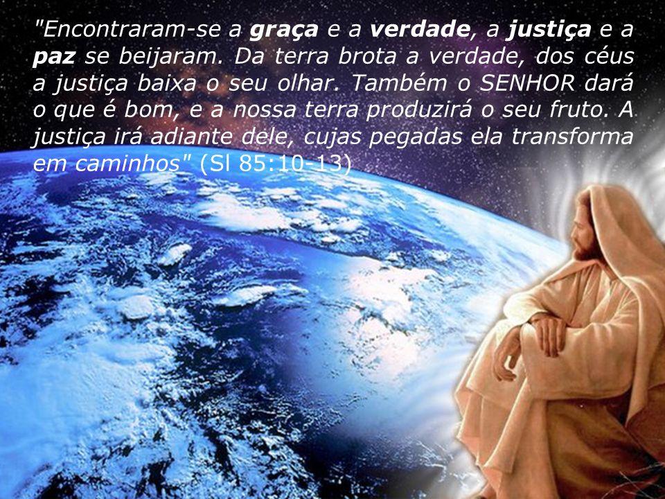 Encontraram-se a graça e a verdade, a justiça e a paz se beijaram.
