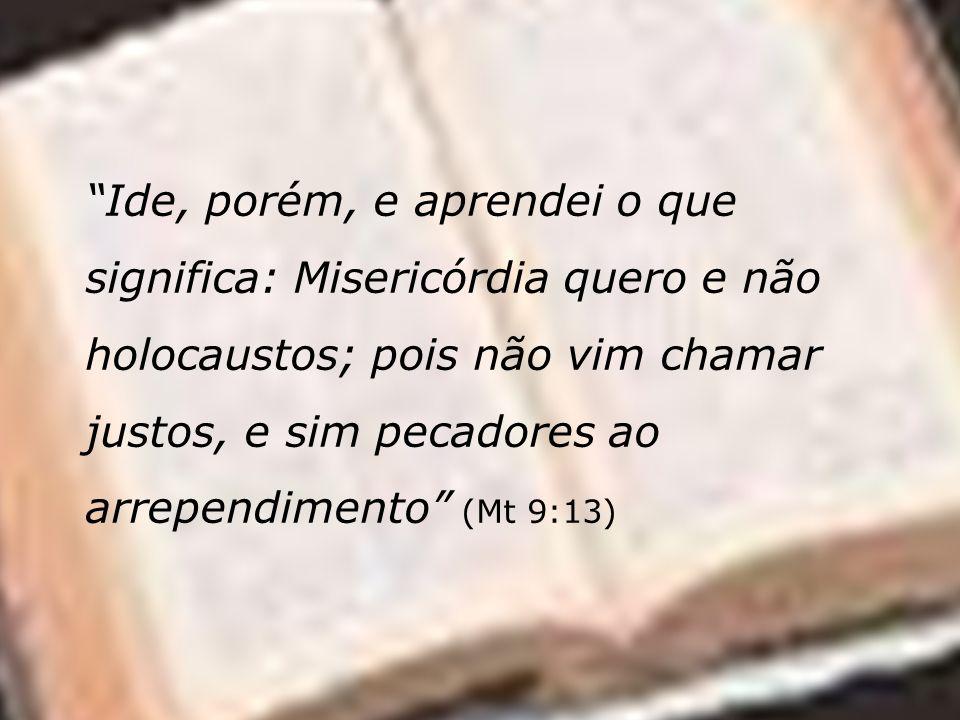Ide, porém, e aprendei o que significa: Misericórdia quero e não holocaustos; pois não vim chamar justos, e sim pecadores ao arrependimento (Mt 9:13)