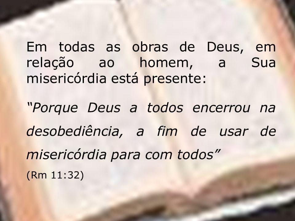 Em todas as obras de Deus, em relação ao homem, a Sua misericórdia está presente: Porque Deus a todos encerrou na desobediência, a fim de usar de misericórdia para com todos (Rm 11:32)