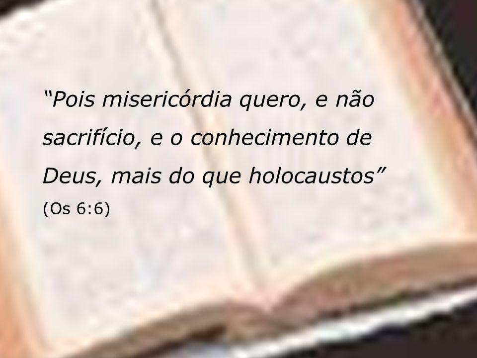 Pois misericórdia quero, e não sacrifício, e o conhecimento de Deus, mais do que holocaustos (Os 6:6)